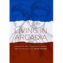 Living in Arcadia: Homosexuality, Politics, and Morality in France from the Liberation to AIDS by Jackson, Julian (2009) Hardcover