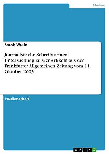 Journalistische Schreibformen. Untersuchung zu vier Artikeln aus der Frankfurter Allgemeinen Zeitung vom 11. Oktober 2005 (German Edition)