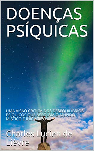 DOENÇAS PSÍQUICAS: UMA VISÃO CRÍTICA DOS DESEQUILÍBRIOS PSÍQUICOS QUE ASSOLAM O MUNDO MÍSTICO E INICIÁTICO (Portuguese Edition) por Charles Lucien de Lièvre