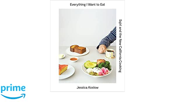 everything i want to eat the new california comfort food from l the new california comfort food from l a s sqirl amazon de jessica koslow