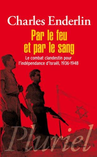 Par le feu et par le sang : Le combat clandestin pour l'indépendance d'Israël, 1936-1948 par Charles Enderlin