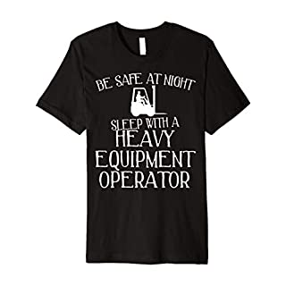 Funny Heavy Equipment Operator T-Shirt - Be Safe at Night
