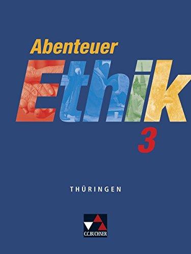 Abenteuer Ethik – Thüringen / Unterrichtswerk für Ethik: Abenteuer Ethik – Thüringen / Abenteuer Ethik Thüringen 3: Unterrichtswerk für Ethik / Für die Jahrgangsstufen 9/10