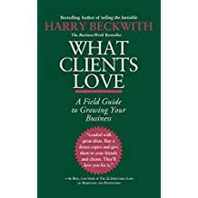 What Clients Love: A Field Guide to Growing Your Business by Harry Beckwith (2010-06-10)