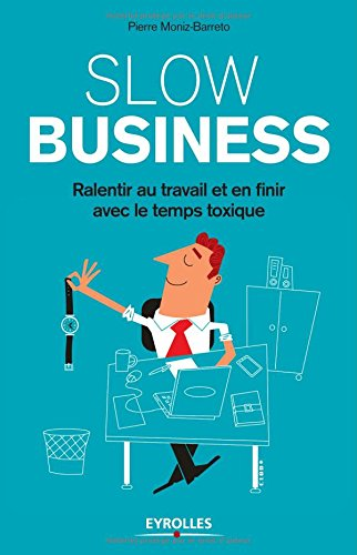 Slow business: Ralentir au travail et en finir avec le temps toxique.