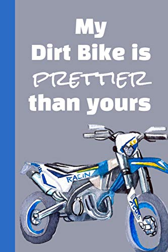 My Dirt Bike Is Prettier Than Yours: Dirt Bike Riding Women's Ultimate Motocross Notebook. This is a 6X9 102 Page Journal For: Anyone That Loves Dirt Bikes, Scrubbing A Jump, or Loves Getting Roosted.