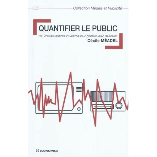Quantifier le public : Histoire des mesures d'audience de la radio et dela télévision de Cécile Méadel (15 février 2010) Broché