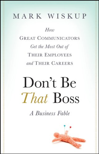 Don't Be That Boss: How Great Communicators Get the Most Out of Their Employees and Their Careers (English Edition) -
