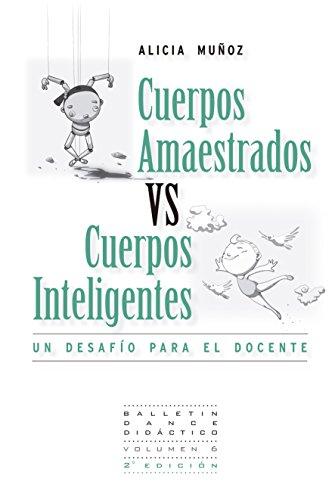 Cuerpos Amaestrados vs. Cuerpos Inteligentes: Un Desafío para el Docente (Pedagogía de la Danza nº 1) por Alicia Muñoz