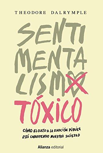 Sentimentalismo tóxico: Cómo el culto a la emoción pública está corroyendo nuestra sociedad (Alianza Ensayo) por Theodore Dalrymple