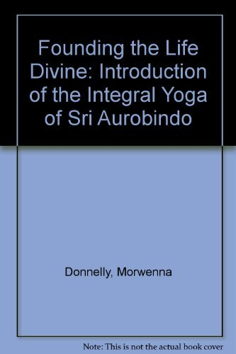 Founding the Life Divine: Introduction of the Integral Yoga of Sri Aurobindo by Morwenna Donnelly (1978-07-02)