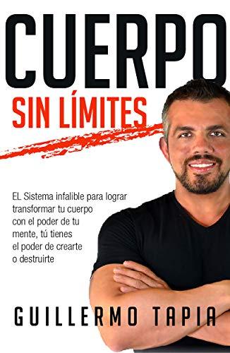 Cuerpo sin límites: EL Sistema infalible para lograr transformar tu cuerpo con el poder de tu mente, tú tienes el poder de crearte o destruirte