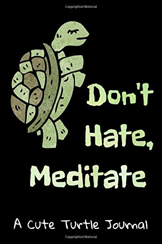"""Don't Hate, Meditate : A Cute Turtle Journal: A cool turtle notebook journal for women, girls and kids. 6""""x9"""" with 120 pages college ruled lined ... and a cute turtle shell pattern on the back."""