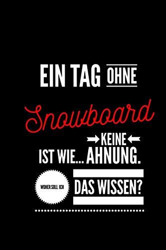 Ein Tag ohne Snowboarden ist wie... keine Ahnung. Woher soll ich das Wissen ?: Notizbuch   110 Seiten    Punkteraster  Dot Grid   6x9 /15.24 x 22.86 ... an Snowboarder    Lustiger Spruch Snowboarden