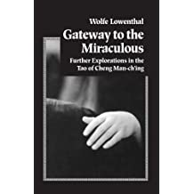 Gateway to the Miraculous: Further Explorations in the Tao of Cheng Man Ch'ing: Further Explorations of the Tao of Cheng Man Ch'ing