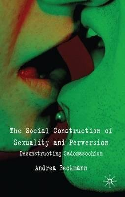 By Beckmann, Andrea ( Author ) [ The Social Construction of Sexuality and Perversion: Deconstructing Sadomasochism By Oct-2009 Hardcover