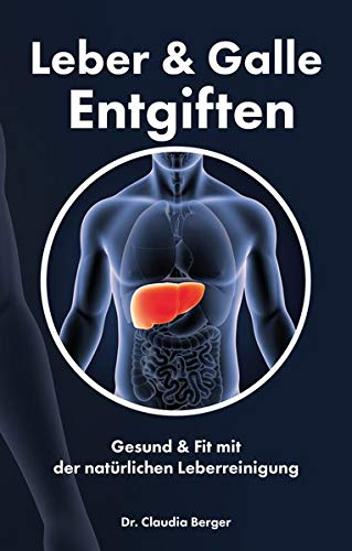 Gallenblase Heilmittel (Leber & Galle Entgiften - Gesund & Fit mit der natürlichen Leberreinigung)