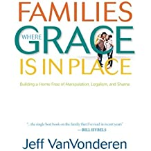 Families Where Grace Is in Place: Building A Home Free Of Manipulation, Legalism, And Shame