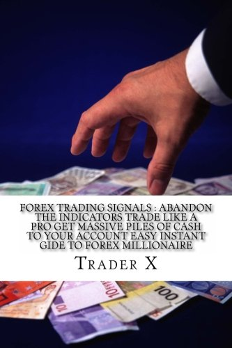 Forex Trading Signals : Abandon The Indicators Trade Like A Pro Get Massive Piles Of Cash To Your Account Easy Instant Gide To Forex Millionaire: The ... Escape 9-5, Live Anywhere, Join The New Rich