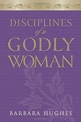 Disciplines of a Godly Woman by Barbara Hughes (2006)