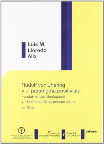 Rudolf von Jhering y el paradigma positivista. Fundamentos ideológicos y filosóficos de su pensamiento jurídico (Colección Derechos Humanos y Filosofía del Derecho) por Luis M. Lloredo Alix