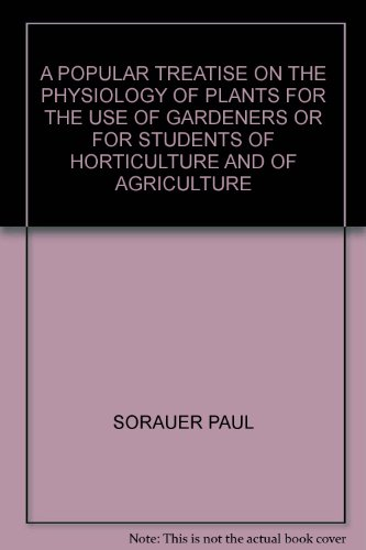 A POPULAR TREATISE ON THE PHYSIOLOGY OF PLANTS FOR THE USE OF GARDENERS OR FOR STUDENTS OF HORTICULTURE AND OF AGRICULTURE par Paul Sorauer
