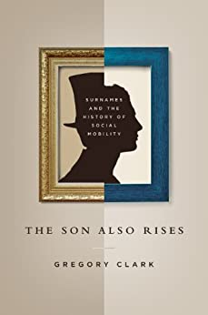 The Son Also Rises: Surnames and the History of Social Mobility (The Princeton Economic History of the Western World) von [Clark, Gregory]