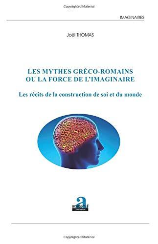 Les mythes gréco-romains ou la force de l'imaginaire: Les récits de la construction de soi et du monde