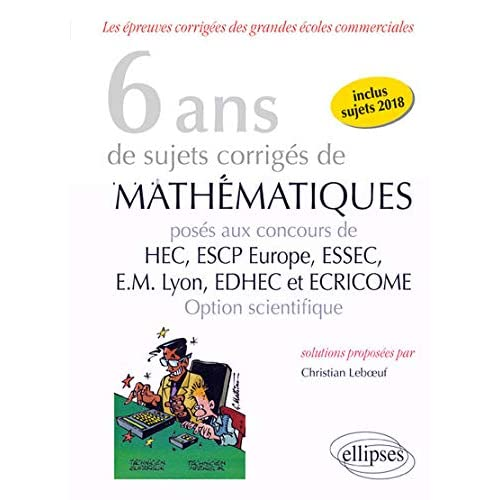 6 ans de sujets corrigés de Mathématiques posés aux concours de H.E.C., ESSEC, E.S.C.P. Europe, E.M. Lyon, EDHEC et ECRICOME - option scientifique - sujets 2018 inclus - 2e édition