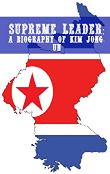 Supreme Leader: A Biography of Kim Jong-un by [Minute Help Guides]