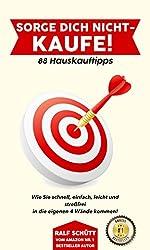 Sorge Dich nicht - kaufe! 88 Hauskauftipps: Wie Sie schnell, einfach, leicht und streßfrei und Schritt für Schritt in die eigenen 4 Wände kommen!
