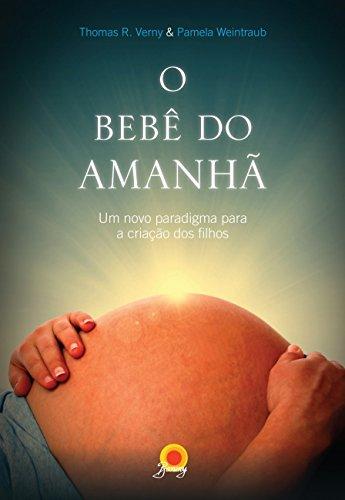 O Bebê do Amanhã. Um Novo Paradigma Para a Criação dos Filhos