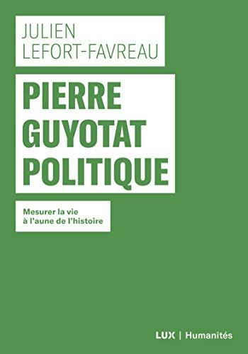Pierre Guyotat politique: Mesurer la vie à l'aune de l'histoire (Humanités) par Julien Lefort-Favreau