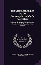 The Compleat Angler, Or, the Contemplative Man's Recreation: Being a Discourse of Fish and Fishing Not Unworthy the Perusal of Most Anglers by Andrew Lang (2016-05-18)