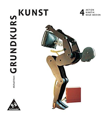 Grundkurs Kunst - Ausgabe 2002 für die Sekundarstufe II: Band 4: Aktion, Kinetik, Neue Medien