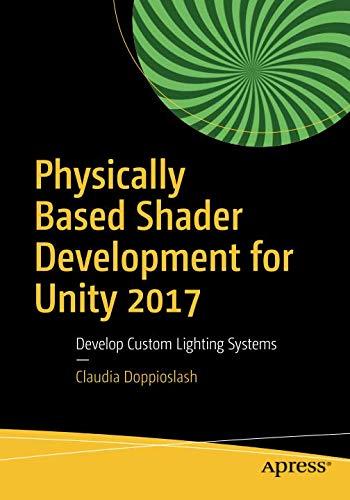 Physically Based Shader Development for Unity 2017: Develop Custom Lighting Systems por Claudia Doppioslash
