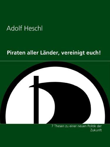 Piraten aller Länder, vereinigt euch!: 7 Thesen zu einer neuen Politik der Zukunft por Adolf Heschl
