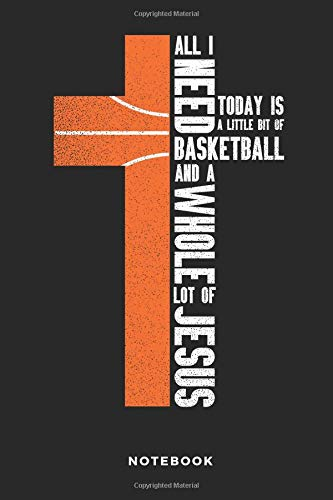 All I Need Today Is A Little Bit Of Basketball And A Whole Lot Of Jesus Notebook: 6x9 Blank Lined Basketball Composition Notebook or Journal for Coaches and Players