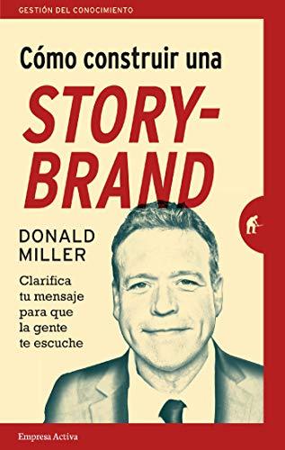 Cómo construir una StoryBrand (Gestión del conocimiento) por Donald Miller