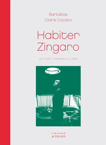 Habiter Zingaro : Le fort d'Aubervilliers par Bartabas, Claire Cocano