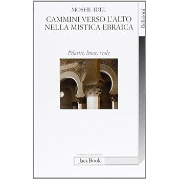 Cammini Verso L'alto Nella Mistica Ebraica. Pilastri, Linee, Scale