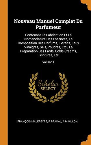 Nouveau Manuel Complet Du Parfumeur: Contenant La Fabrication Et La Nomenclature Des Essences, La Composition Des Parfums, Extraits, Eaux Vinaigres, ... Fards, Colds-Creams, Teintures, Etc; Volume 1 par Francois Malepeyre