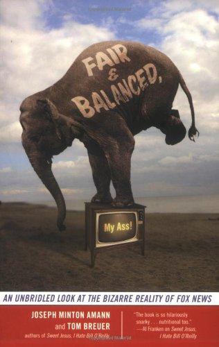 Fair and Balanced, My Ass!: An Unbridled Look at the Bizarre Reality of Fox News