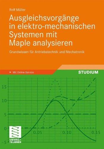 Ausgleichsvorgänge in elektro-mechanischen Systemen mit Maple analysieren: Grundwissen für Antriebstechnik und Mechatronik -