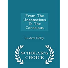 From the Unconscious to the Conscious - Scholar's Choice Edition