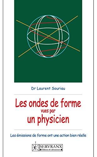 Ondes de forme vues par un physicien: Les ondes de forme ont une action bien réelle par Dr Laurent Souriau