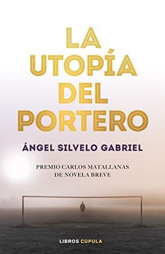 La utopía del portero: 1er Premio Novela Breve Carlos Matallanas 2019