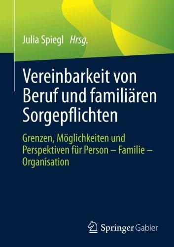 Vereinbarkeit von Beruf und familiären Sorgepflichten: Grenzen, Möglichkeiten und Perspektiven für Person - Familie - Organisation