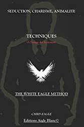 Séduction, Charisme, Animalité : Techniques (à l'usage des Hommes): The White Eagle Method