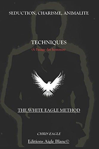 Séduction, Charisme, Animalité : Techniques (à l'usage des Hommes): The White Eagle Method par Chris Eagle